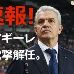 『日本サッカーどうなる!?代表監督アギーレわずか半年で電撃解任』